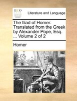 The Iliad Of Homer. Translated From The Greek By Alexander Pope, Esq. ...  Volume 2 Of 2 - Homer