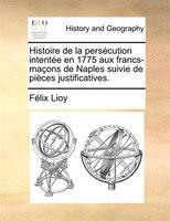 Histoire De La Persécution Intentée En 1775 Aux Francs-maçons De Naples Suivie De Pièces Justificatives. - Félix Lioy
