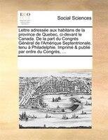 Lettre Adressée Aux Habitans De La Province De Quebec, Ci-devant Le Canada. De La Part Du Congrés Général De - See Notes Multiple Contributors