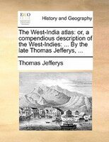The West-india Atlas: Or, A Compendious Description Of The West-indies: ... By The Late Thomas Jefferys, ...
