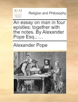 An Essay On Man In Four Epistles: Together With The Notes. By Alexander Pope Esq.; ...