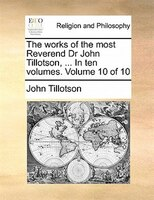 The Works Of The Most Reverend Dr John Tillotson, ... In Ten Volumes.  Volume 10 Of 10
