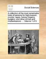 A Collection Of The Most Remarkable Trials Of Persons For High-treason, Murder, Rapes, Heresy, Bigamy, Burglary; And Other Crimes