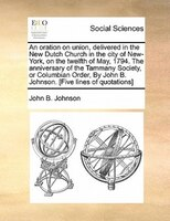 An Oration On Union, Delivered In The New Dutch Church In The City Of New-york, On The Twelfth Of May, 1794. The Anniversary Of Th
