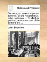 Sermons, On Several Important Subjects. By The Reverend Mr. John Swanston, ... To Which Is Prefixed, A Short Account Of The Author