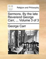 Sermons. By The Late Reverend George Carr, ...  Volume 3 Of 3
