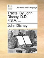 Tracts. By John Disney, D.d. F.s.a. ...