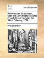 Recollections Of A Speech, Upon The Slave Trade; Delivered In Carlisle, On Thursday The 9th Of February, 1792.