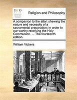 A Companion To The Altar: Shewing The Nature And Necessity Of A Sacramental Preparation; In Order To Our Worthy Receiving The - William Vickers