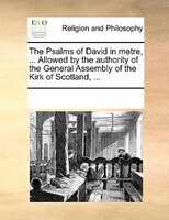 The Psalms Of David In Metre, ... Allowed By The Authority Of The General Assembly Of The Kirk Of Scotland, ...