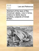 Abstract Of The Laws Of The American States, Now In Force, Relative To Debts Due To Loyalists, Subjects Of Great Britain. - See Notes Multiple Contributors
