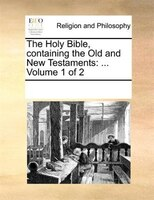 The Holy Bible, Containing The Old And New Testaments: ...  Volume 1 Of 2 - See Notes Multiple Contributors