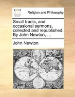 Small Tracts, And Occasional Sermons, Collected And Republished. By John Newton, ... - John Newton