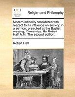 Modern Infidelity Considered With Respect To Its Influence On Society: In A Sermon, Preached At The Baptist Meeting, Cambridge. By - Robert Hall