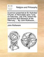 A Sermon Preached At St. Nicholas' Church, In Newcastle Upon Tyne, On Saturday, July 27th, Before The Governors And - John Rotheram