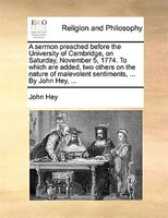 A Sermon Preached Before The University Of Cambridge, On Saturday, November 5, 1774. To Which Are Added, Two Others On The Nature - John Hey