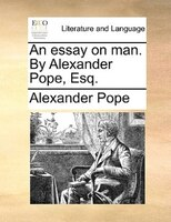 An Essay On Man. By Alexander Pope, Esq. - Alexander Pope
