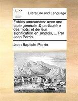 Fables Amusantes: Avec Une Table Générale & Particulière Des Mots, Et De Leur Signification En Anglois, ... Par - Jean Baptiste Perrin