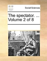 The Spectator. ...  Volume 2 Of 8
