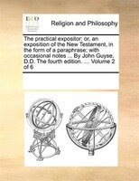 The Practical Expositor: Or, An Exposition Of The New Testament, In The Form Of A Paraphrase; With Occasional Notes ... By J - See Notes Multiple Contributors
