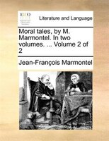 Moral Tales, By M. Marmontel. In Two Volumes. ...  Volume 2 Of 2 - Jean-françois Marmontel