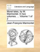 Moral Tales, By M. Marmontel. In Two Volumes. ...  Volume 1 Of 2 - Jean-françois Marmontel