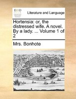 Hortensia: Or, The Distressed Wife. A Novel. By A Lady. ...  Volume 1 Of 2 - Mrs. Bonhote