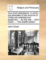 Two Short Catechisms: In Which The Principles Of The Doctrine Of Christ Are Unfolded And Explained. ... By The Late ... J