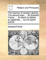 The Marrow Of Modern Divinity. The Second Part. ... By Edward Fisher, ... To Which Is Added, An Appendix ... By The Same Author. - Edward Fisher