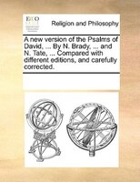 A New Version Of The Psalms Of David, ... By N. Brady, ... And N. Tate, ... Compared With Different Editions, And Carefully Correc - See Notes Multiple Contributors