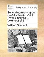 Several Sermons Upon Useful Subjects. Vol. Ii. By W. Sherlock, ...  Volume 2 Of 2 - William Sherlock