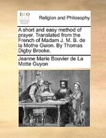 A Short And Easy Method Of Prayer. Translated From The French Of Madam J. M. B. De La Mothe Guion. By Thomas Digby Brooke. - Jeanne Marie Bouvier de La Motte Guyon