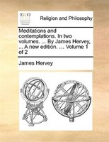 Meditations And Contemplations. In Two Volumes. ... By James Hervey, ... A New Edition. ... Volume 1 Of 2 - James Hervey