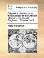 Origines Ecclesiasticae: Or, The Antiquities Of The Christian Church. ... By Joseph Bingham, ...  Volume 2 Of 2 - Joseph Bingham