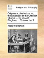 Origines Ecclesiasticae: Or, The Antiquities Of The Christian Church. ... By Joseph Bingham, ...  Volume 1 Of 2 - Joseph Bingham