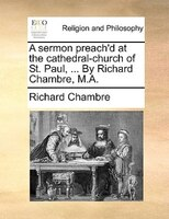 A Sermon Preach'd At The Cathedral-church Of St. Paul, ... By Richard Chambre, M.a. - Richard Chambre