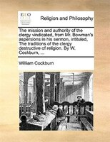 The Mission And Authority Of The Clergy Vindicated, From Mr. Bowman's Aspersions In His Sermon, Intituled, The Traditions - William Cockburn