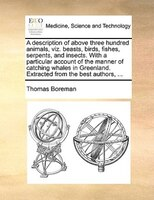 A Description Of Above Three Hundred Animals, Viz. Beasts, Birds, Fishes, Serpents, And Insects. With A Particular Account Of The - Thomas Boreman