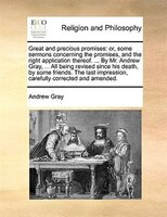Great And Precious Promises: Or, Some Sermons Concerning The Promises, And The Right Application Thereof. ... By Mr. Andrew Gray - Andrew Gray