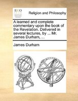 A Learned And Complete Commentary Upon The Book Of The Revelation. Delivered In Several Lectures, By ... Mr. James Durham, ... - James Durham
