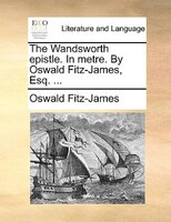 The Wandsworth Epistle. In Metre. By Oswald Fitz-james, Esq. ...