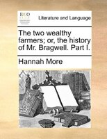 The Two Wealthy Farmers; Or, The History Of Mr. Bragwell. Part I. - Hannah More