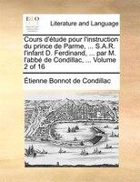 Cours D'étude Pour L'instruction Du Prince De Parme, ... S.a.r. L'infant D. Ferdinand, ... Par M. - Etienne Bonnot De Condillac