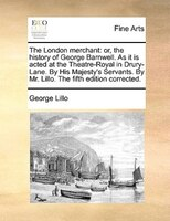 The London Merchant: Or, The History Of George Barnwell. As It Is Acted At The Theatre-royal In Drury-lane. By His Majes - George Lillo