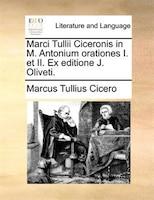 Marci Tullii Ciceronis in M. Antonium Orationes I. Et II. Ex Editione J. Oliveti