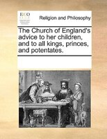 The Church Of England's Advice To Her Children, And To All Kings, Princes, And Potentates. - See Notes Multiple Contributors