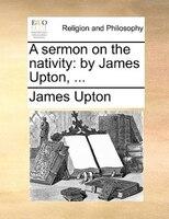 A Sermon On The Nativity: By James Upton, ... - James Upton