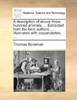 A Description Of Above Three Hundred Animals, ... Extracted From The Best Authors ... Illustrated With Copperplates. ... - Thomas Boreman