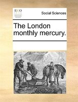 The London Monthly Mercury. - See Notes Multiple Contributors