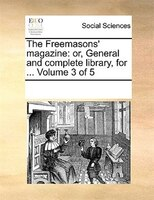 The Freemasons' Magazine: Or, General And Complete Library, For ...  Volume 3 Of 5 - See Notes Multiple Contributors